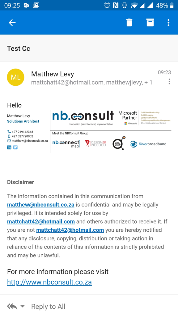 09:25 IE  Test cc  Matthew Levy  O 480/0  09:23  mattchatt42@hotmail.com, matthewjlevy, + 1  Hello  Matthew Levy  Solutions Architect  +27 219142348  t) +27 827728852  g  matthew@nbconsult.co.za  Disclaimer  nb.consult M  Int-ovation I Architecture I Implemeltation  Meet the NBConsult Group  nb.ennectl  DESIGNER  NEEDED  msp  Partner  Microsoft  Gold P  Gold Messaging  Gold Cod Platform  Gold Mobility  and  iverbroadband  The information contained in this communication from  matthew@nbconsult.co.za is confidential and may be legally  privileged. It is intended solely for use by  mattchatt42@hotmaiI.com and others authorized to receive it. If  you are not mattchatt42@hotmaiI.com you are hereby notified  that any disclosure, copying, distribution or taking action in  reliance of the contents of this information is strictly prohibited  and may be unlawful.  For more information please visit  http://www.nbconsult.co.za  Reply to All