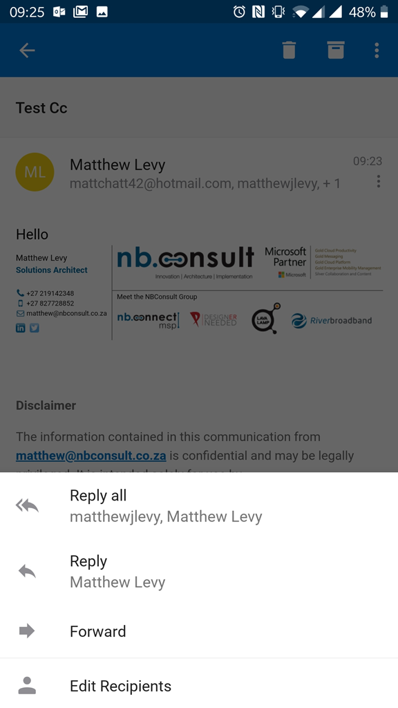 09:25 IE  Test cc  Matthew Levy  O RI 480/0  09:23  mattchatt42@hotmail.com, matthewjlevy, + 1  Hello  Matthew Levy  Solutions Architect  +27 219142348  t) +27 827728852  g matthew@nbconsult.co.za  Disclaimer  nb.consult  Innovation I Architecture I Implementation  Meet the NBConsult Group  nb.ennectl DESIGNER  msp 'NEEDED  Microsoft  Partner  Microsoft  Gold Messaging  Gold Cod Platform  Gold  Sil•.er Collaborat•on and  Riverbroadband  The information contained in this communication from  matthew@nbconsult.co.za is confidential and may be legally  Reply all  matthewjlevy, Matthew Levy  Reply  Matthew Levy  Forward  Edit Recipients