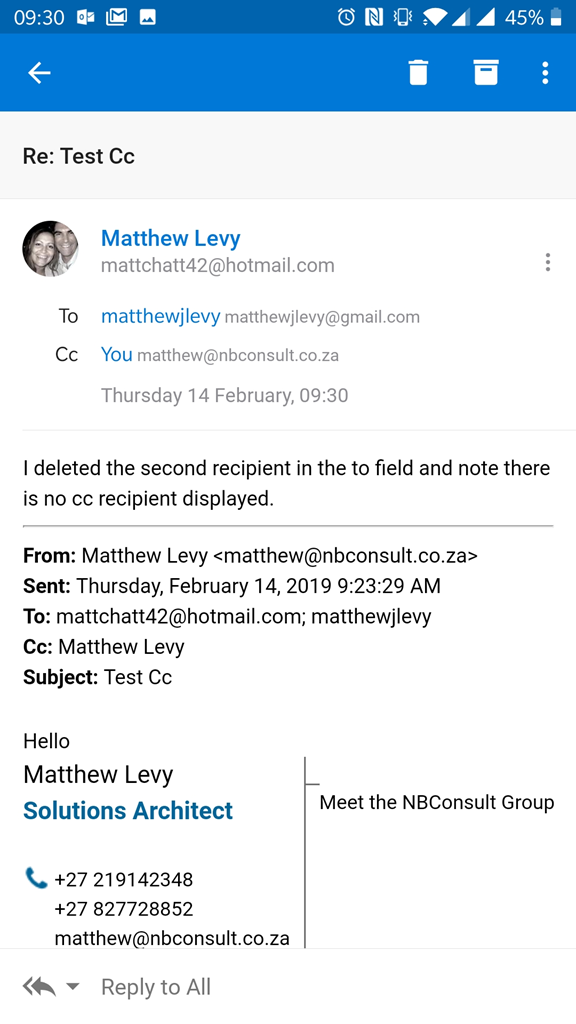 09:30 IE  Re: Test cc  Matthew Levy  O 450/0  To  Cc  mattchatt42@hotmail.com  matthewjlevy matthewjlevy@gmail.com  You matthew@nbconsult.co.za  Thursday 14 February, 09:30  I deleted the second recipient in the to field and note there  is no cc recipient displayed.  From: Matthew Levy <matthew@nbconsult.co.za>  Sent: Thursday, February 14, 2019 AM  To: mattchatt42@hotmail.com; matthewjlevy  Cc: Matthew Levy  Subject: Test Cc  Hello  Matthew Levy  Solutions Architect  +27 219142348  +27 827728852  matthew@nbconsult.co.za  Reply to All  Meet the NBConsult Group